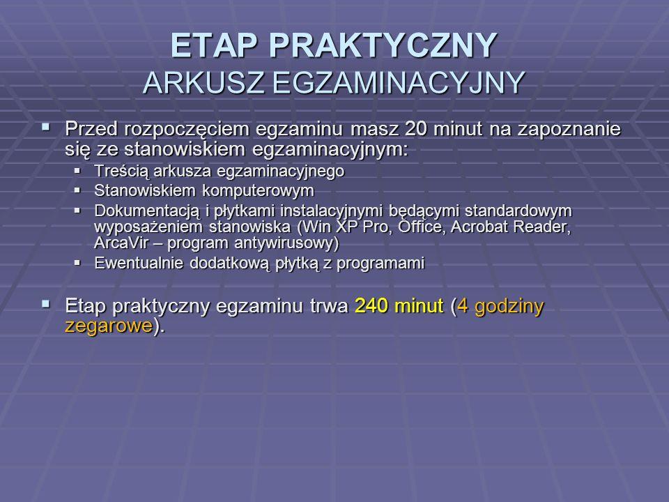 ETAP PRAKTYCZNY ARKUSZ EGZAMINACYJNY Przed rozpoczęciem egzaminu masz 20 minut na zapoznanie się ze stanowiskiem egzaminacyjnym: Przed rozpoczęciem egzaminu masz 20 minut na zapoznanie się ze stanowiskiem egzaminacyjnym: Treścią arkusza egzaminacyjnego Treścią arkusza egzaminacyjnego Stanowiskiem komputerowym Stanowiskiem komputerowym Dokumentacją i płytkami instalacyjnymi będącymi standardowym wyposażeniem stanowiska (Win XP Pro, Office, Acrobat Reader, ArcaVir – program antywirusowy) Dokumentacją i płytkami instalacyjnymi będącymi standardowym wyposażeniem stanowiska (Win XP Pro, Office, Acrobat Reader, ArcaVir – program antywirusowy) Ewentualnie dodatkową płytką z programami Ewentualnie dodatkową płytką z programami Etap praktyczny egzaminu trwa 240 minut (4 godziny zegarowe).