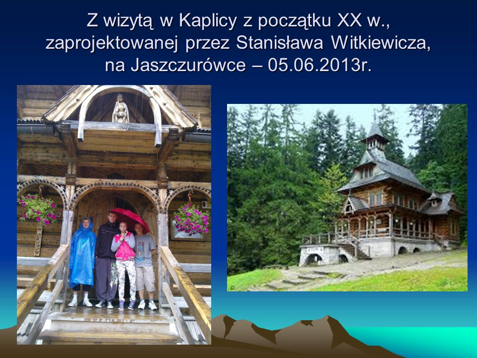 Z wizytą w Kaplicy z początku XX w., zaprojektowanej przez Stanisława Witkiewicza, na Jaszczurówce – 05.06.2013r.