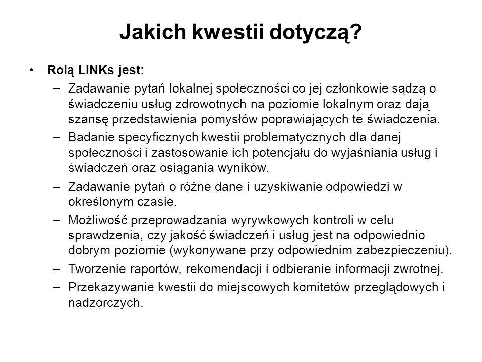 Jakich kwestii dotyczą? Rolą LINKs jest: –Zadawanie pytań lokalnej społeczności co jej członkowie sądzą o świadczeniu usług zdrowotnych na poziomie lo