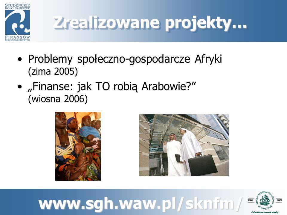 www.sgh.waw.pl/sknfm/ Zrealizowane projekty… Chiny – dwie strony medalu (wiosna/lato 2006) Indie – azjatycka Krzemowa Dolina (zima 2006)