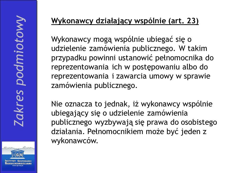 Zakres podmiotowy Wykonawcy działający wspólnie (art. 23) Wykonawcy mogą wspólnie ubiegać się o udzielenie zamówienia publicznego. W takim przypadku p