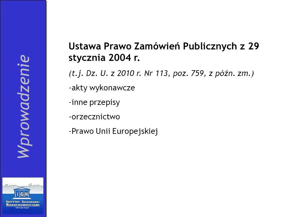 Wprowadzenie Ustawa Prawo Zamówień Publicznych z 29 stycznia 2004 r. (t.j. Dz. U. z 2010 r. Nr 113, poz. 759, z późn. zm.) -akty wykonawcze -inne prze