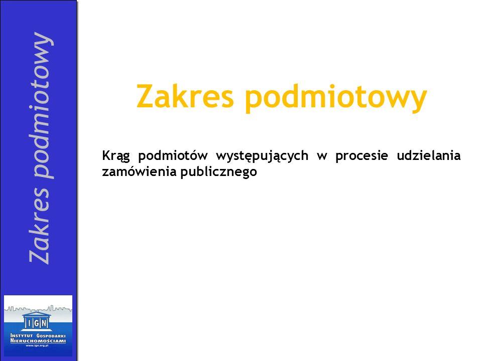 Zakres podmiotowy Krąg podmiotów występujących w procesie udzielania zamówienia publicznego