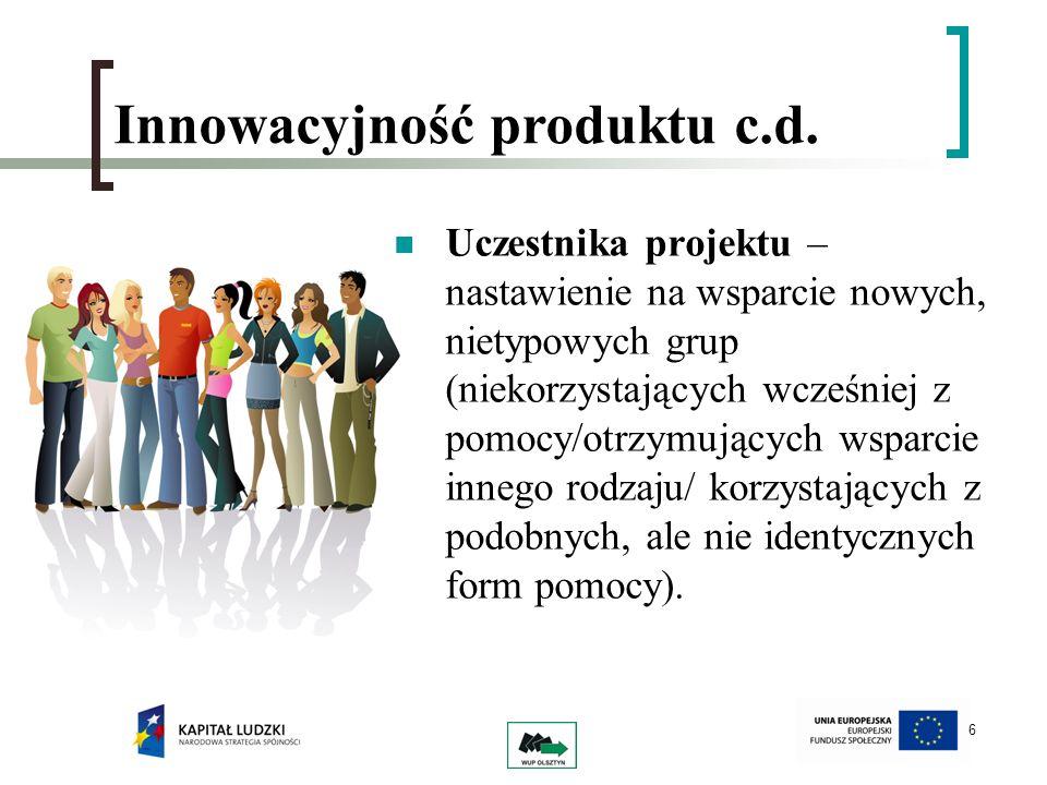 6 Innowacyjność produktu c.d. Uczestnika projektu – nastawienie na wsparcie nowych, nietypowych grup (niekorzystających wcześniej z pomocy/otrzymujący