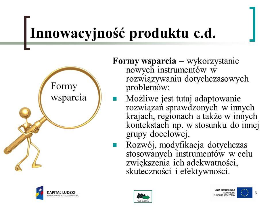 8 Innowacyjność produktu c.d. Formy wsparcia – wykorzystanie nowych instrumentów w rozwiązywaniu dotychczasowych problemów: Możliwe jest tutaj adaptow