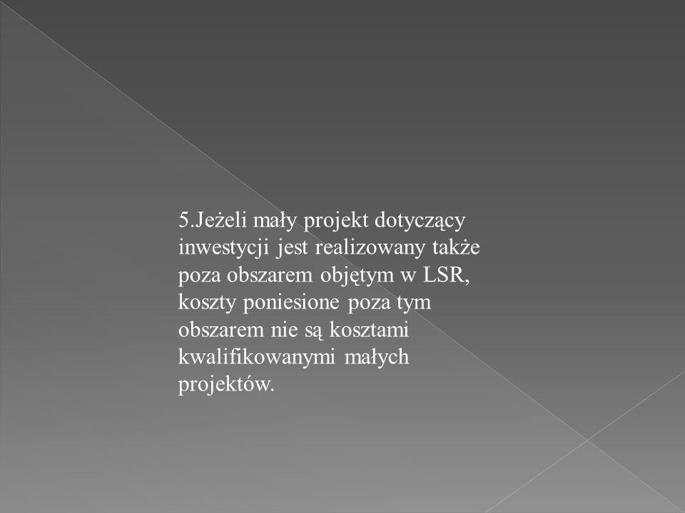 5.Jeżeli mały projekt dotyczący inwestycji jest realizowany także poza obszarem objętym w LSR, koszty poniesione poza tym obszarem nie są kosztami kwa
