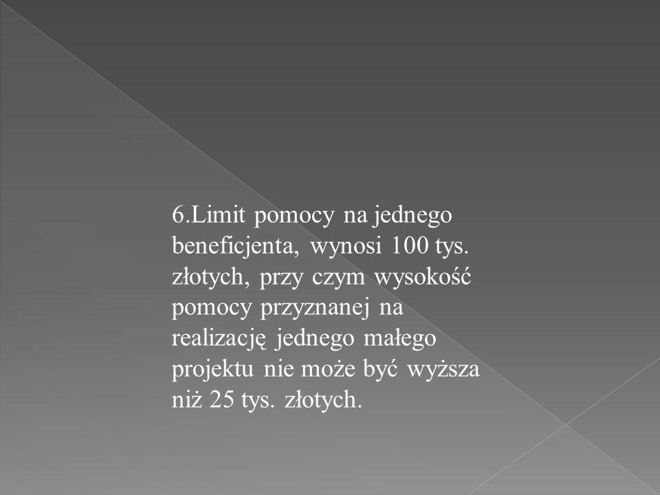 6.Limit pomocy na jednego beneficjenta, wynosi 100 tys. złotych, przy czym wysokość pomocy przyznanej na realizację jednego małego projektu nie może b