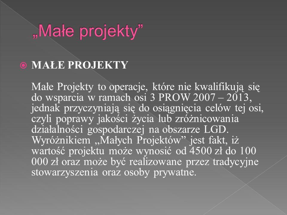 MAŁE PROJEKTY Małe Projekty to operacje, które nie kwalifikują się do wsparcia w ramach osi 3 PROW 2007 – 2013, jednak przyczyniają się do osiągnięcia