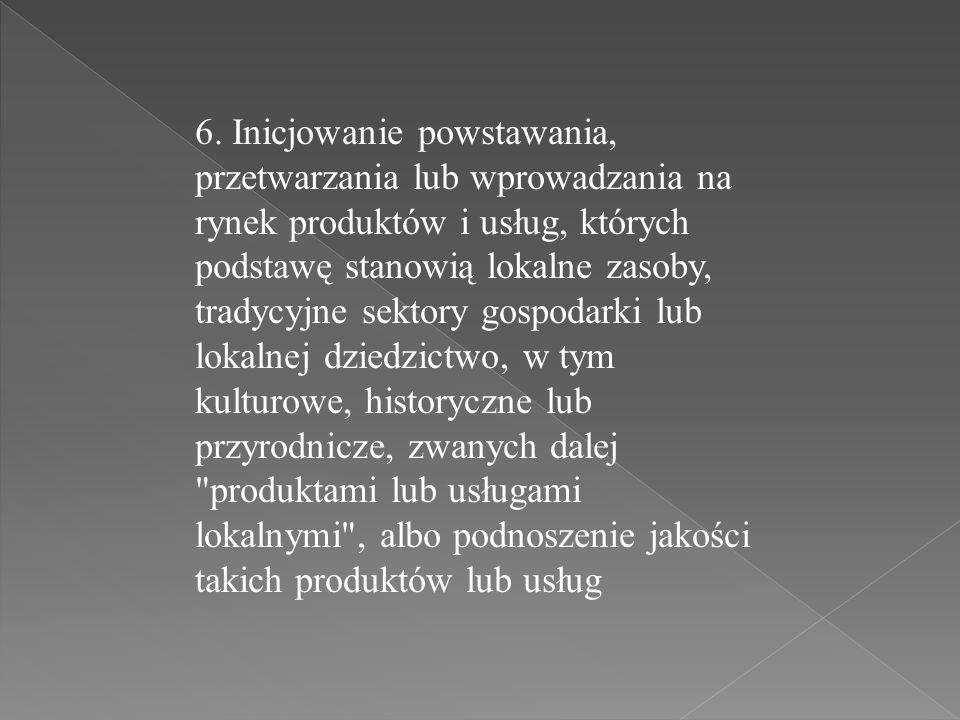 6. Inicjowanie powstawania, przetwarzania lub wprowadzania na rynek produktów i usług, których podstawę stanowią lokalne zasoby, tradycyjne sektory go