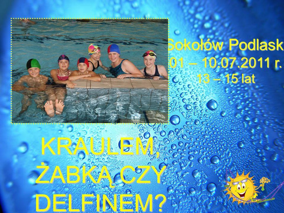 KRAULEM, ŻABKĄ CZY DELFINEM? Sokołów Podlaski 01 – 10.07.2011 r. 13 – 15 lat
