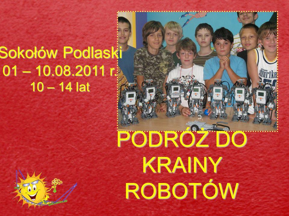 PODRÓŻ DO KRAINY ROBOTÓW Sokołów Podlaski 01 – 10.08.2011 r. 10 – 14 lat