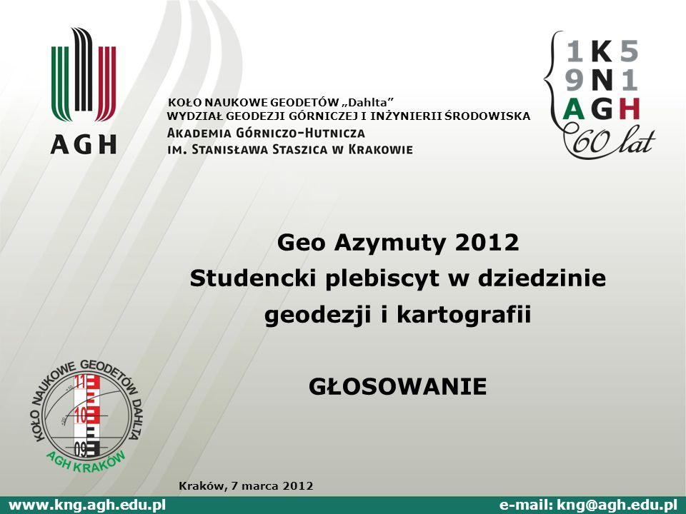 Geo Azymuty 2012 Studencki plebiscyt w dziedzinie geodezji i kartografii GŁOSOWANIE WYDZIAŁ GEODEZJI GÓRNICZEJ I INŻYNIERII ŚRODOWISKA www.kng.agh.edu
