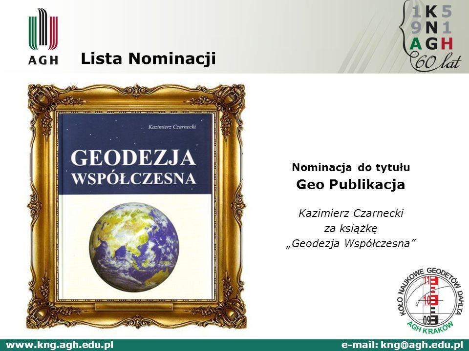 Lista Nominacji Nominacja do tytułu Geo Publikacja Kazimierz Czarnecki za książkę Geodezja Współczesna www.kng.agh.edu.pl e-mail: kng@agh.edu.pl
