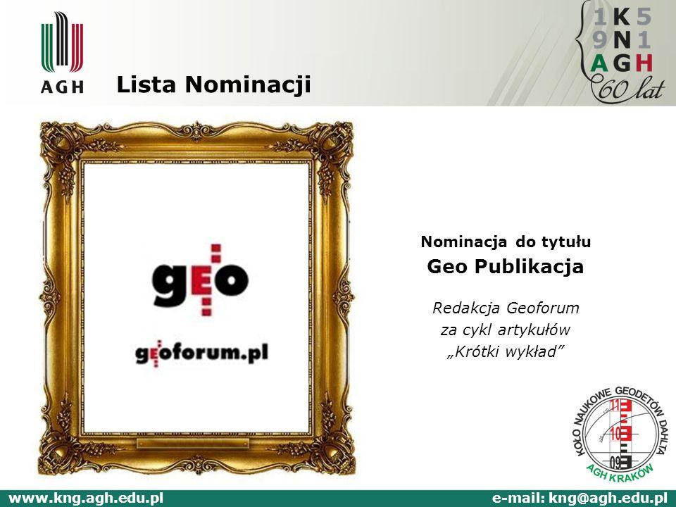Lista Nominacji Nominacja do tytułu Geo Publikacja Redakcja Geoforum za cykl artykułów Krótki wykład www.kng.agh.edu.pl e-mail: kng@agh.edu.pl