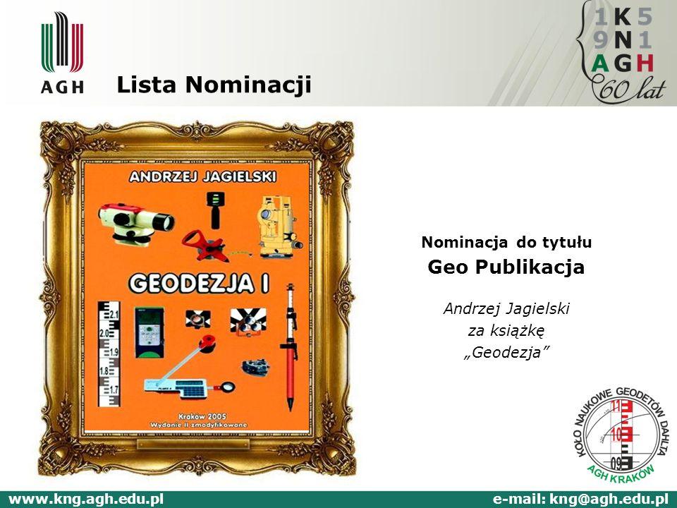 Lista Nominacji Nominacja do tytułu Geo Publikacja Andrzej Jagielski za książkę Geodezja www.kng.agh.edu.pl e-mail: kng@agh.edu.pl
