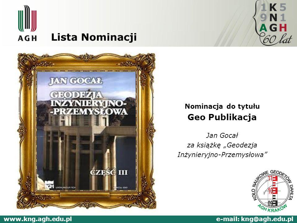 Lista Nominacji Nominacja do tytułu Geo Publikacja Jan Gocał za książkę Geodezja Inżynieryjno-Przemysłowa www.kng.agh.edu.pl e-mail: kng@agh.edu.pl