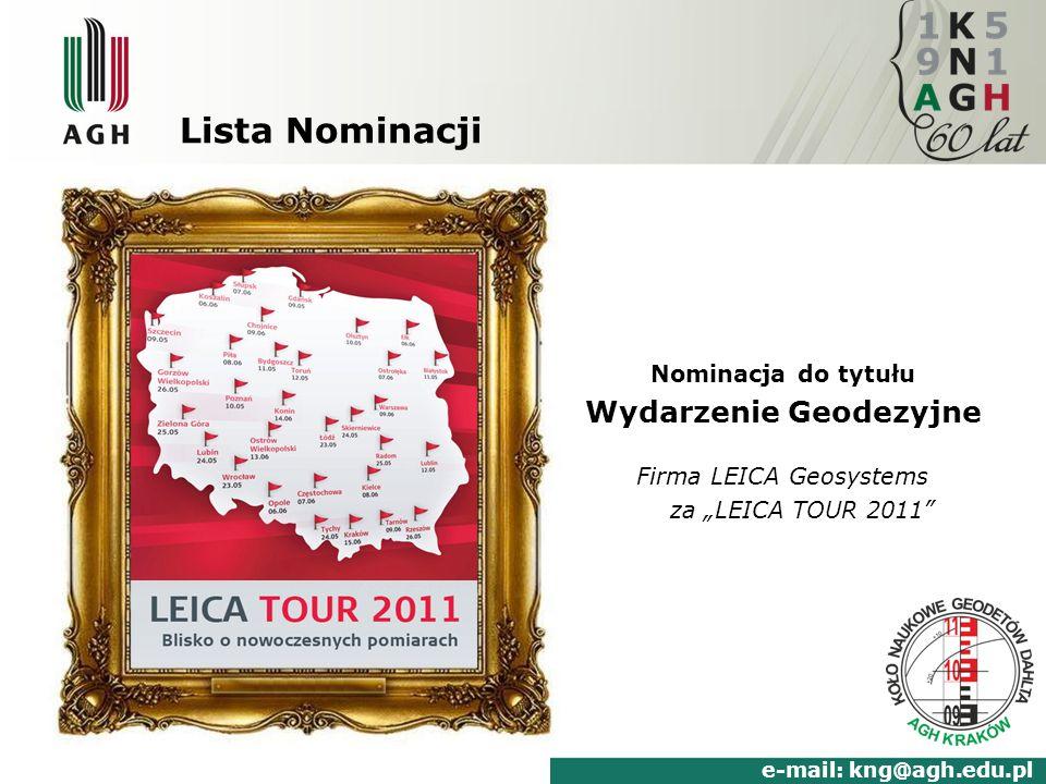 Lista Nominacji Nominacja do tytułu Wydarzenie Geodezyjne Firma LEICA Geosystems za LEICA TOUR 2011 www.kng.agh.edu.pl e-mail: kng@agh.edu.pl