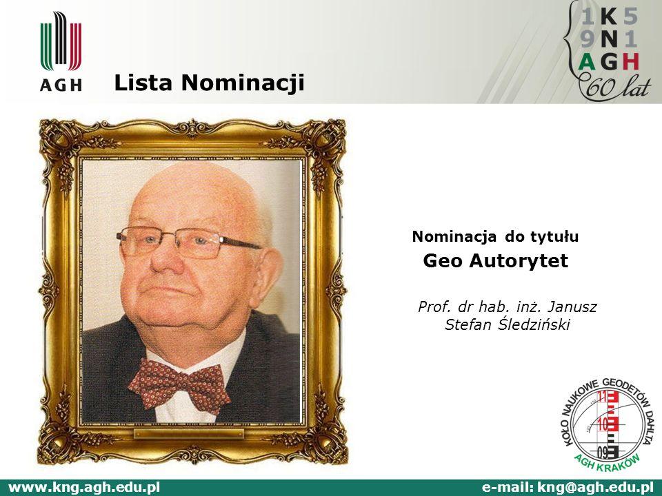 Lista Nominacji Nominacja do tytułu Geo Autorytet Prof. dr hab. inż. Janusz Stefan Śledziński www.kng.agh.edu.pl e-mail: kng@agh.edu.pl