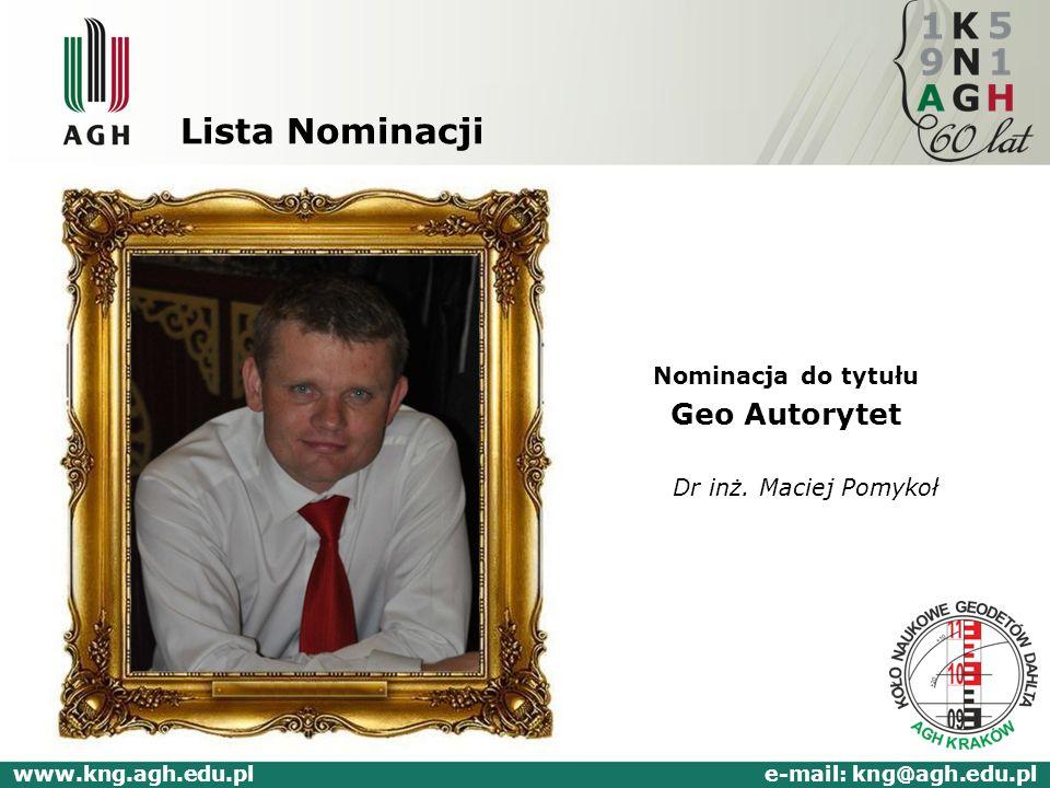 Lista Nominacji Nominacja do tytułu Geo Autorytet Dr inż. Maciej Pomykoł www.kng.agh.edu.pl e-mail: kng@agh.edu.pl