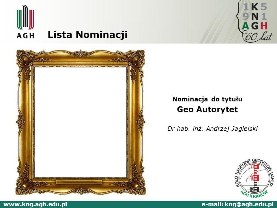 Lista Nominacji Nominacja do tytułu Geo Autorytet Dr hab. inż. Andrzej Jagielski www.kng.agh.edu.pl e-mail: kng@agh.edu.pl