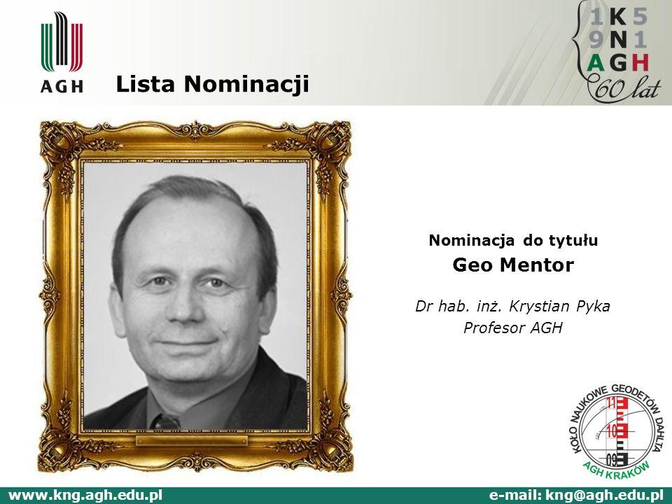 Lista Nominacji Nominacja do tytułu Geo Mentor Dr hab. inż. Krystian Pyka Profesor AGH www.kng.agh.edu.pl e-mail: kng@agh.edu.pl