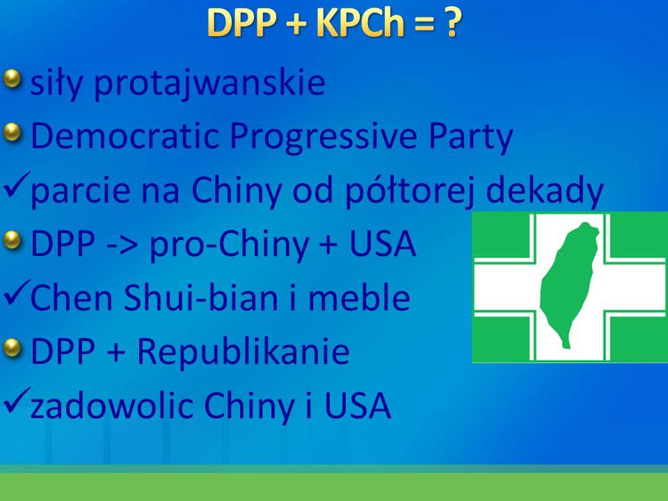 siły protajwanskie Democratic Progressive Party parcie na Chiny od półtorej dekady DPP -> pro-Chiny + USA Chen Shui-bian i meble DPP + Republikanie za