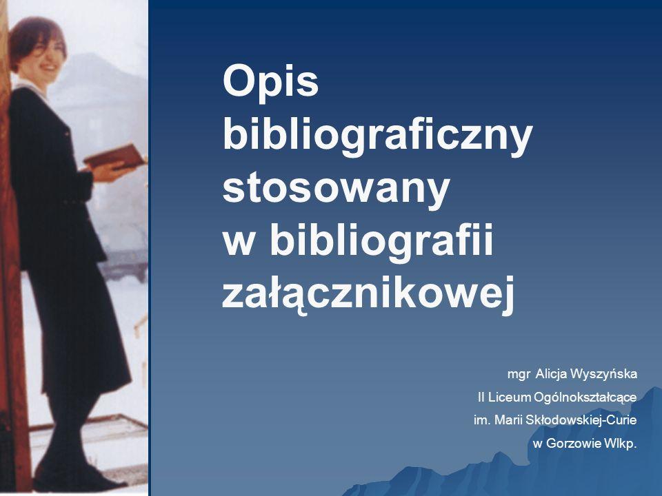 Opis bibliograficzny stosowany w bibliografii załącznikowej mgr Alicja Wyszyńska II Liceum Ogólnokształcące im. Marii Skłodowskiej-Curie w Gorzowie Wl