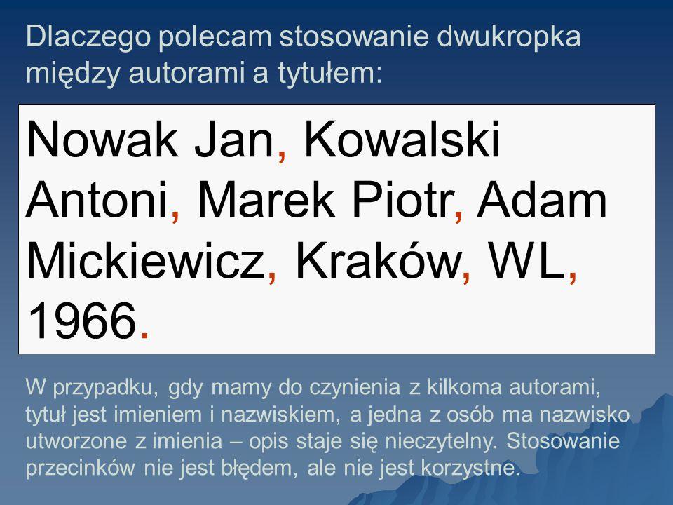 Dlaczego polecam stosowanie dwukropka między autorami a tytułem: Nowak Jan, Kowalski Antoni, Marek Piotr, Adam Mickiewicz, Kraków, WL, 1966. W przypad