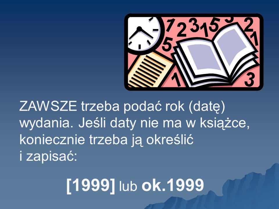 ZAWSZE trzeba podać rok (datę) wydania. Jeśli daty nie ma w książce, koniecznie trzeba ją określić i zapisać: [1999] lub ok.1999