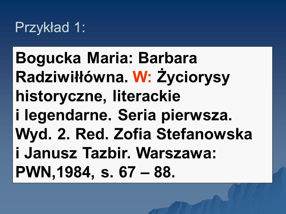 Przykład 1: Bogucka Maria: Barbara Radziwiłłówna. W: Życiorysy historyczne, literackie i legendarne. Seria pierwsza. Wyd. 2. Red. Zofia Stefanowska i