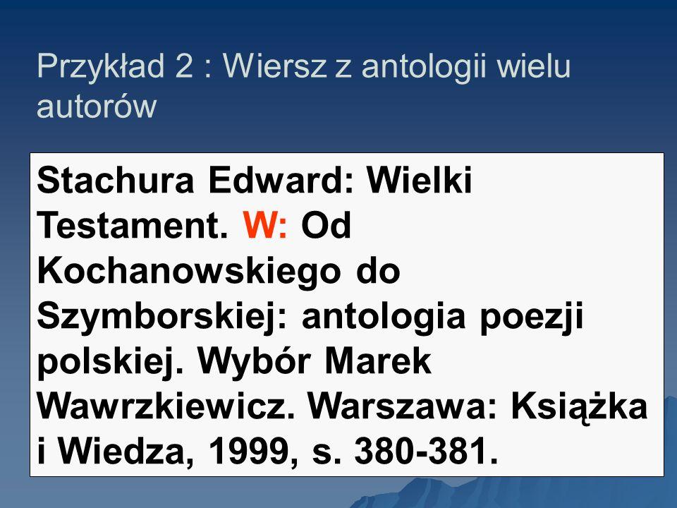 Przykład 2 : Wiersz z antologii wielu autorów Stachura Edward: Wielki Testament. W: Od Kochanowskiego do Szymborskiej: antologia poezji polskiej. Wybó