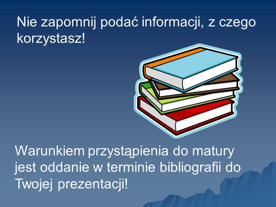 Warunkiem przystąpienia do matury jest oddanie w terminie bibliografii do Twojej prezentacji! Nie zapomnij podać informacji, z czego korzystasz!