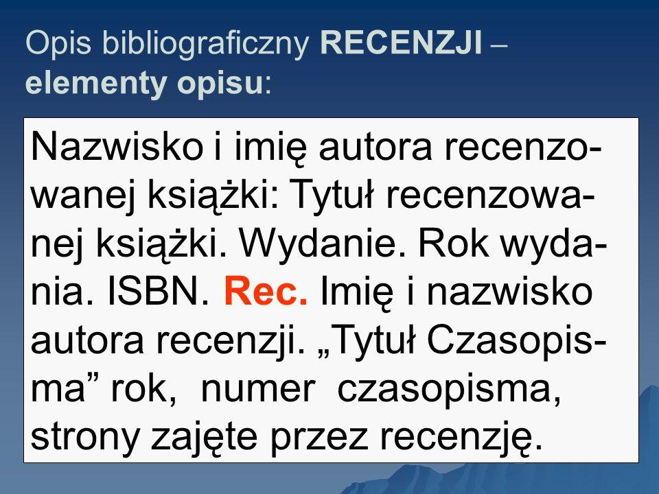 Opis bibliograficzny RECENZJI – elementy opisu: Nazwisko i imię autora recenzo- wanej książki: Tytuł recenzowa- nej książki. Wydanie. Rok wyda- nia. I