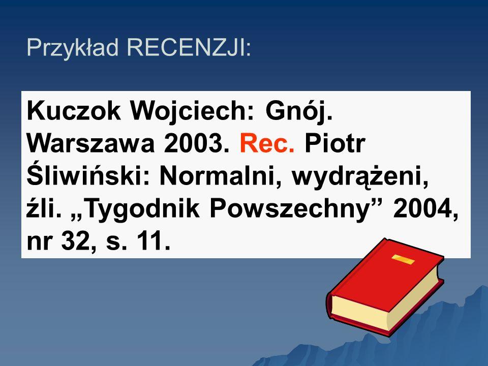 Przykład RECENZJI: Kuczok Wojciech: Gnój. Warszawa 2003. Rec. Piotr Śliwiński: Normalni, wydrążeni, źli. Tygodnik Powszechny 2004, nr 32, s. 11.
