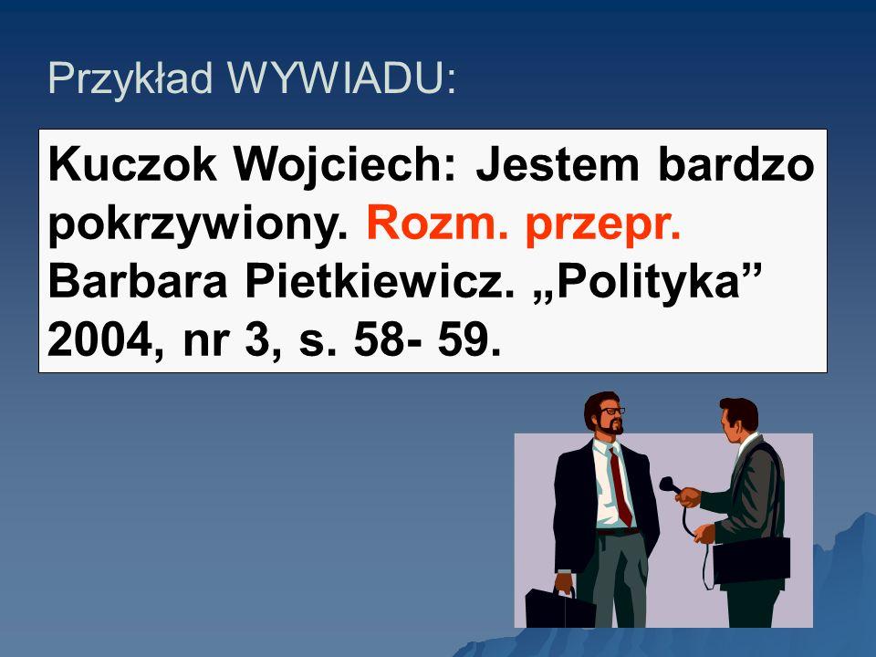 Przykład WYWIADU: Kuczok Wojciech: Jestem bardzo pokrzywiony. Rozm. przepr. Barbara Pietkiewicz. Polityka 2004, nr 3, s. 58- 59.