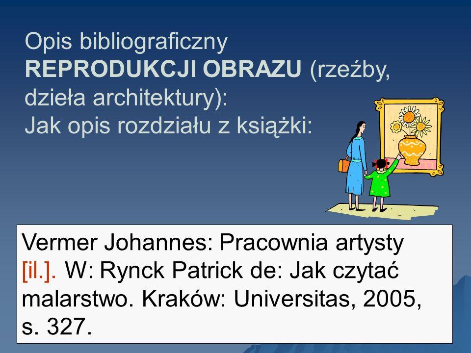 Opis bibliograficzny REPRODUKCJI OBRAZU (rzeźby, dzieła architektury): Jak opis rozdziału z książki: Vermer Johannes: Pracownia artysty [il.]. W: Rync