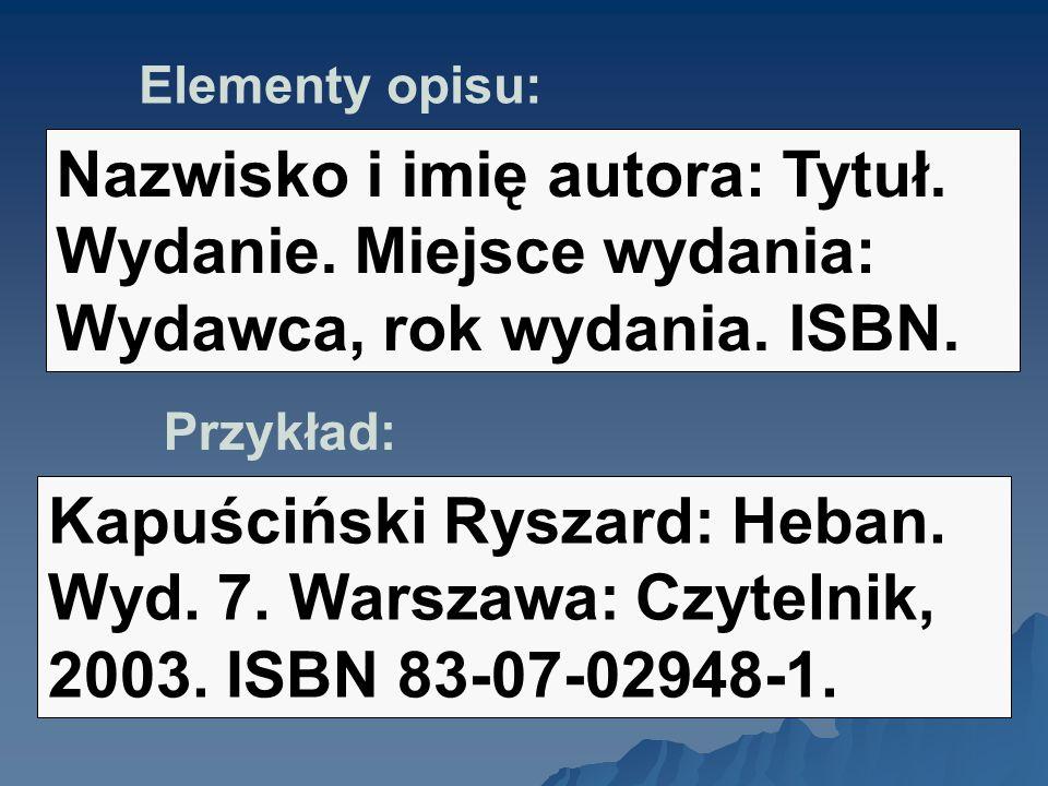 Elementy opisu: Nazwisko i imię autora: Tytuł. Wydanie. Miejsce wydania: Wydawca, rok wydania. ISBN. Przykład: Kapuściński Ryszard: Heban. Wyd. 7. War