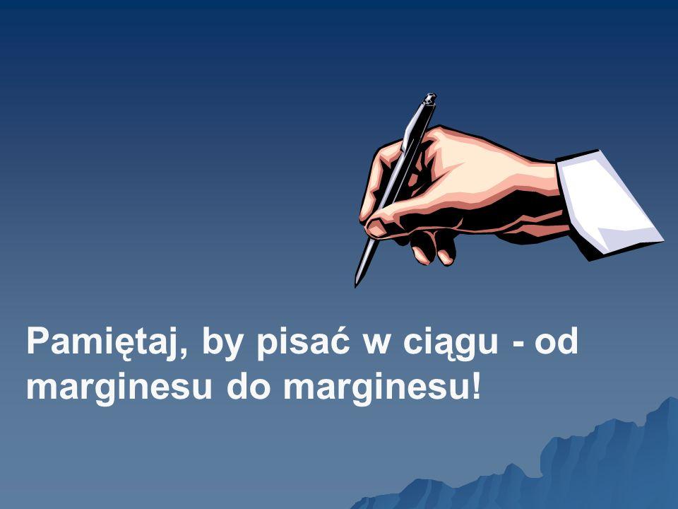 Pamiętaj, by pisać w ciągu - od marginesu do marginesu!