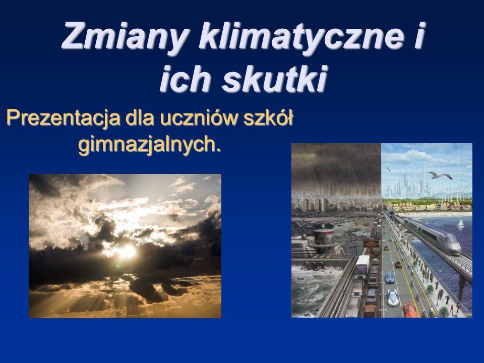 Zmiany klimatyczne i ich skutki Prezentacja dla uczniów szkół gimnazjalnych.