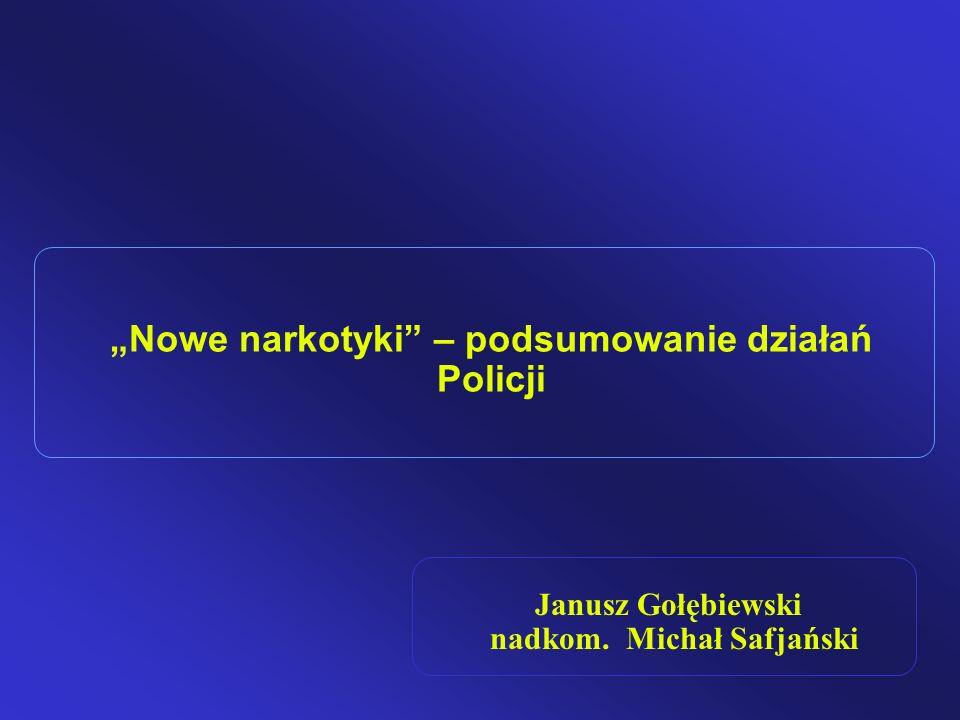 Nowe narkotyki – podsumowanie działań Policji Janusz Gołębiewski nadkom. Michał Safjański