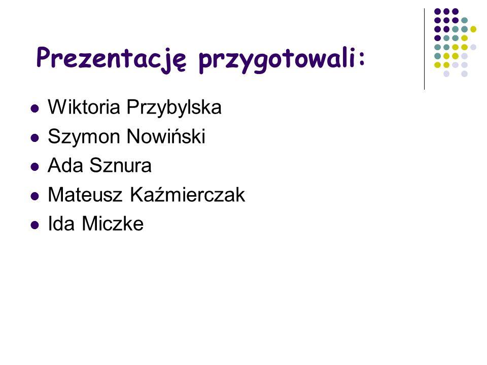 Prezentację przygotowali: Wiktoria Przybylska Szymon Nowiński Ada Sznura Mateusz Kaźmierczak Ida Miczke