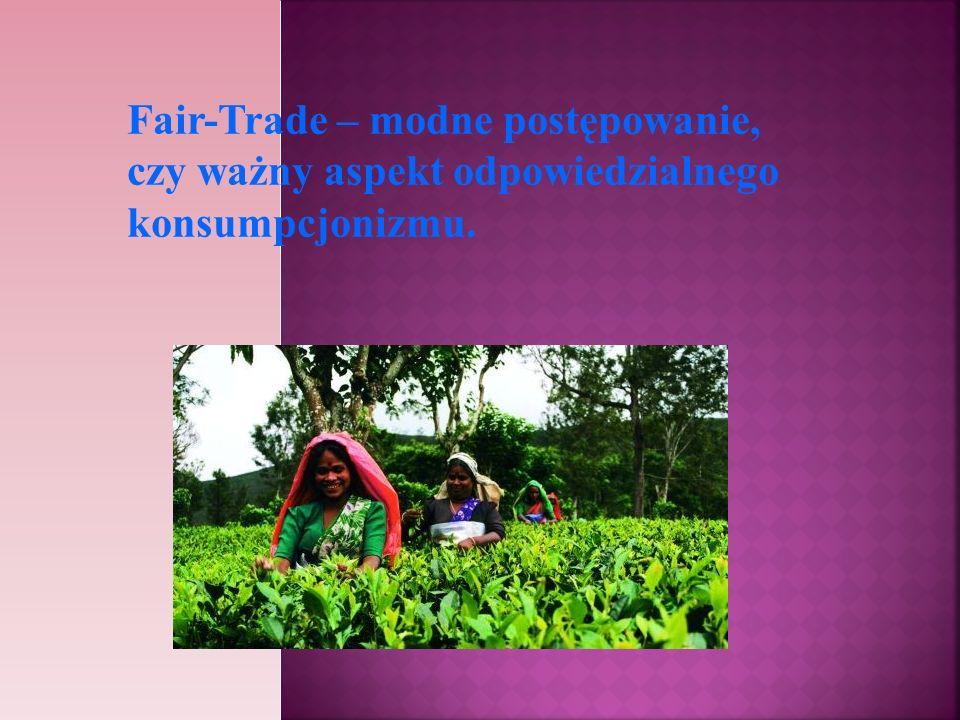 Fair Trade polega również na stawianiu na odpowiedzialny konsumpcjonizm, który polega na: przemyślanych zakupach – kupujemy tylko to co jest nam potrzebne .