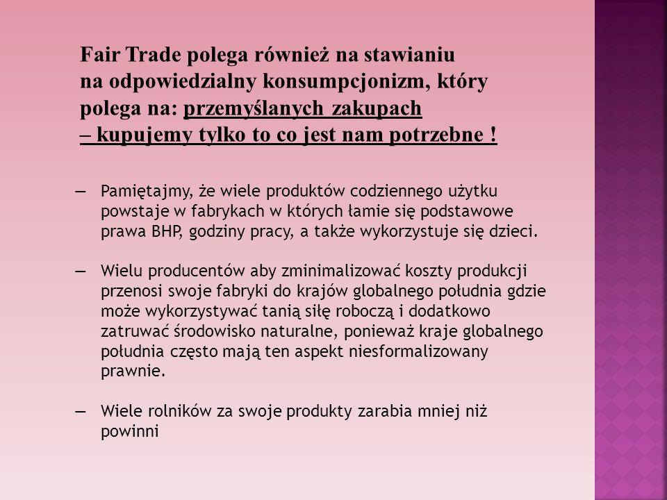 Fair Trade polega również na stawianiu na odpowiedzialny konsumpcjonizm, który polega na: przemyślanych zakupach – kupujemy tylko to co jest nam potrz