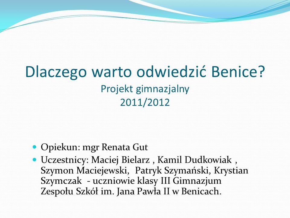 Dlaczego warto odwiedzić Benice? Projekt gimnazjalny 2011/2012 Opiekun: mgr Renata Gut Uczestnicy: Maciej Bielarz, Kamil Dudkowiak, Szymon Maciejewski