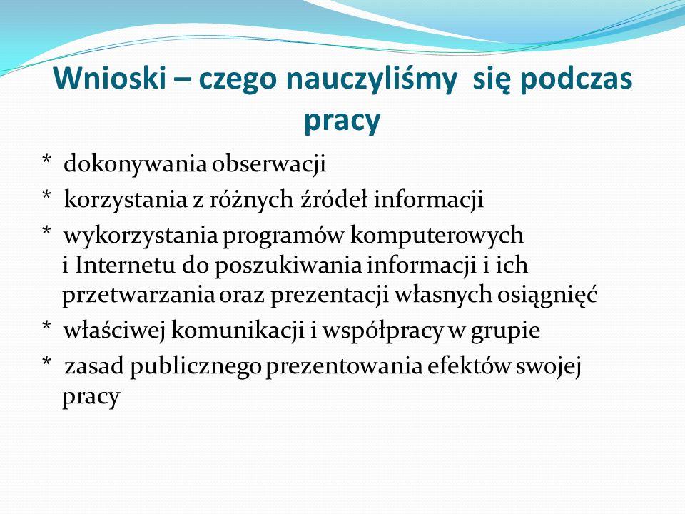 Wnioski – czego nauczyliśmy się podczas pracy * dokonywania obserwacji * korzystania z różnych źródeł informacji * wykorzystania programów komputerowy