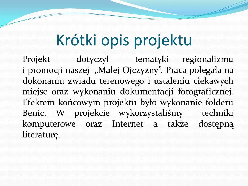Krótki opis projektu Projekt dotyczył tematyki regionalizmu i promocji naszej Małej Ojczyzny. Praca polegała na dokonaniu zwiadu terenowego i ustaleni