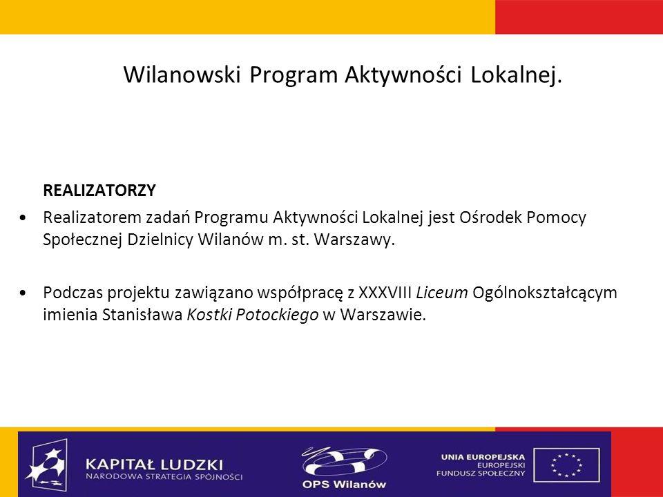 Wilanowski Program Aktywności Lokalnej. REALIZATORZY Realizatorem zadań Programu Aktywności Lokalnej jest Ośrodek Pomocy Społecznej Dzielnicy Wilanów