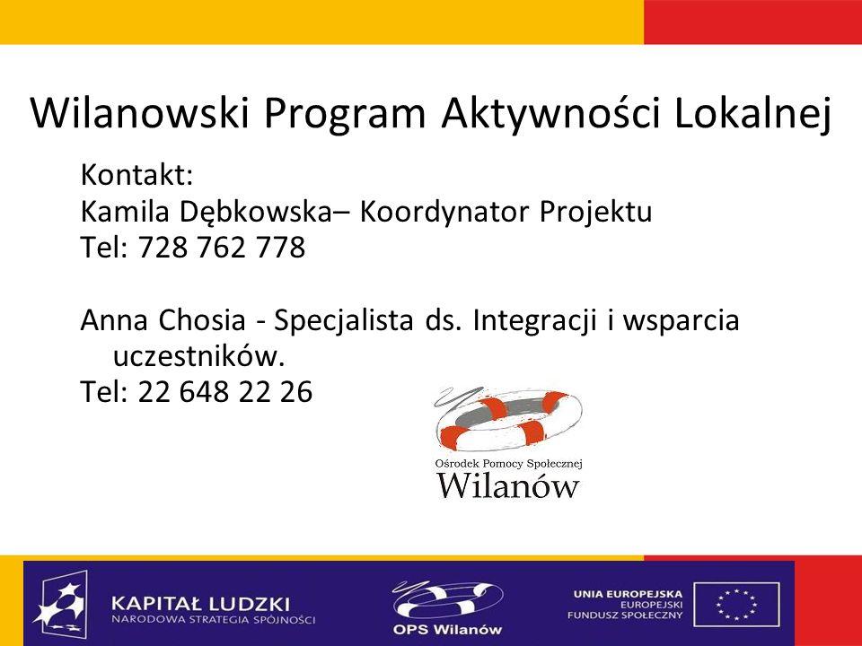 Wilanowski Program Aktywności Lokalnej Kontakt: Kamila Dębkowska– Koordynator Projektu Tel: 728 762 778 Anna Chosia - Specjalista ds. Integracji i wsp