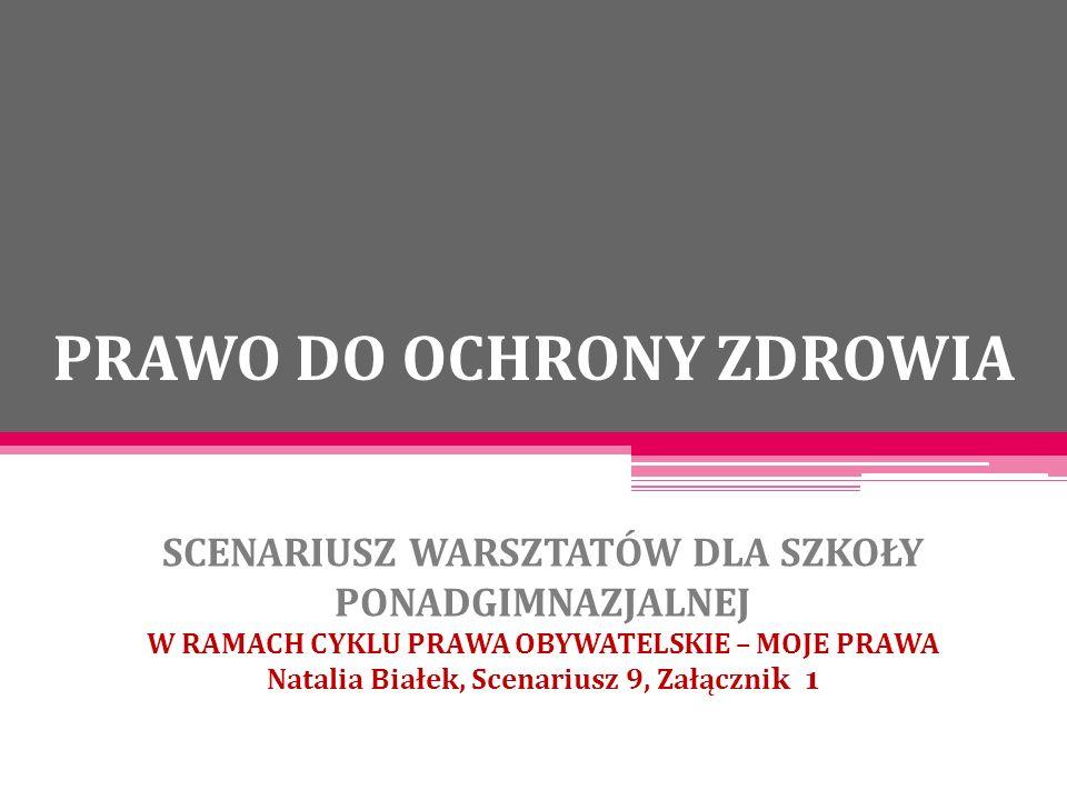 PRAWO DO OCHRONY ZDROWIA SCENARIUSZ WARSZTATÓW DLA SZKOŁY PONADGIMNAZJALNEJ W RAMACH CYKLU PRAWA OBYWATELSKIE – MOJE PRAWA Natalia Białek, Scenariusz