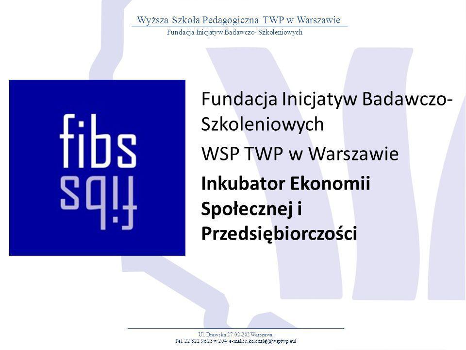 Fundacja Inicjatyw Badawczo- Szkoleniowych WSP TWP w Warszawie Inkubator Ekonomii Społecznej i Przedsiębiorczości Ul. Drawska 27 02-202 Warszawa Tel.